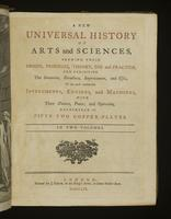 A new universal history of arts and sciences, shewing their origin, progress, theory, use and practice, and exhibiting the invention, structure, improvement, and uses of the most considerable instruments, engines and machines, with their nature, power, an